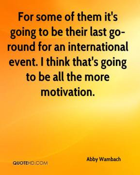 ... think that's going to be all the more motivation. - Abby Wambach