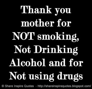 ... mother for NOT smoking, Not Drinking Alcohol and for Not using drugs