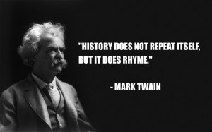 """History does not repeat itself, but it does rhyme."""" – Mark Twain ..."""