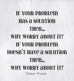 your problem has a solution then...why worry about it? If your problem ...