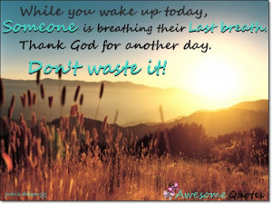 ... breathing their last breath thank god for another day don t waste it