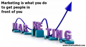 Marketing is what you do to get people in front of you - Clever Quotes ...