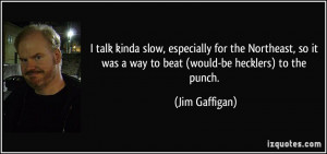 it was a way to beat would be hecklers to the punch Jim Gaffigan