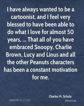 Charles M. Schulz - I have always wanted to be a cartoonist, and I ...