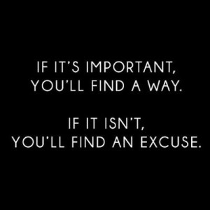 ... important, you'll find a way. If it isn't, you'll find an excuse