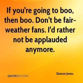 Damon Jones - If you're going to boo, then boo. Don't be fair-weather ...