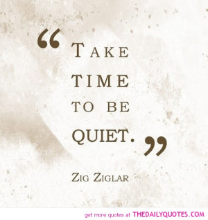 take-time-to-be-quiet-zig-ziglar-quotes-sayings-pictures.jpg