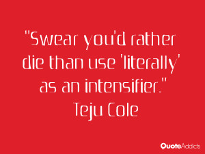 teju cole quotes swear you d rather die than use literally as an ...