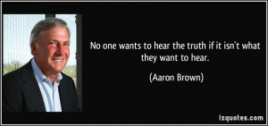 ... to hear the truth if it isn't what they want to hear. - Aaron Brown