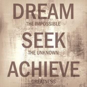 Dream The Impossible, Seek The Unknown, Achieve Greatness.
