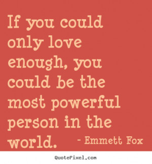 Emmett Fox picture quotes - If you could only love enough, you could ...