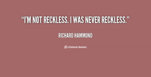 """not reckless. I was never reckless."""""""