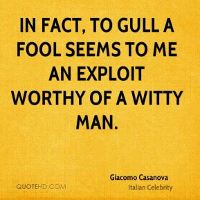 Giacomo Casanova - In fact, to gull a fool seems to me an exploit ...