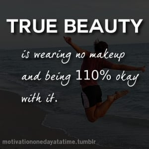 true beauty is wearing no makeup and being 110 % okay with it