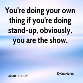 You're doing your own thing if you're doing stand-up, obviously, you ...