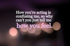 How you're acting is confusing me... so why can't you just tell me how ...