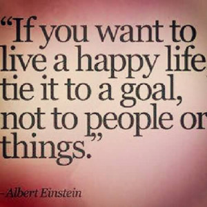 ... Happy Life Tie It to a Goal, Not to People or Things ~ Happiness Quote