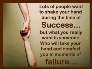 Someone who take your hand and comfort you in moments of failure ...