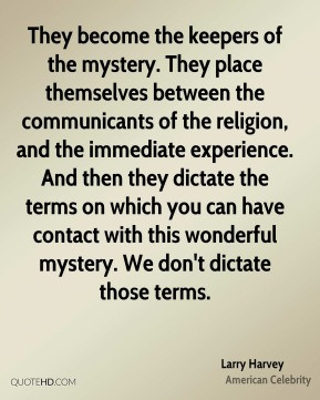... this wonderful mystery. We don't dictate those terms. - Larry Harvey