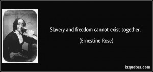 Slavery and freedom cannot exist together. - Ernestine Rose