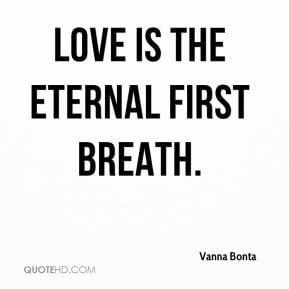Vanna Bonta - Love is the eternal first breath.