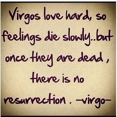 Virgos love hard, so feelings die slowing...but once they are dead ...