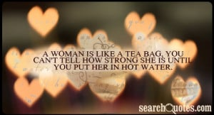 woman is like a tea bag, you can't tell how strong she is until you ...