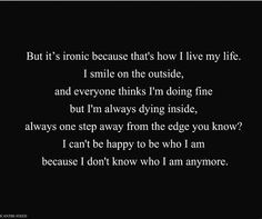 ... be happy with who I am because I don't know who I am anymore More