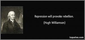 Repression will provoke rebellion. - Hugh Williamson