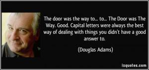 The door was the way to... to... The Door was The Way. Good. Capital ...