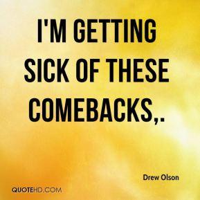 Drew Olson - I'm getting sick of these comebacks.