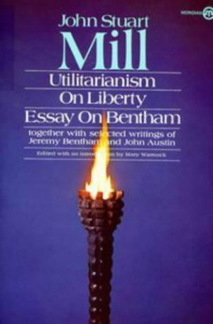 Utilitarianism, On Liberty, and Essay on Bentham: Together With ...