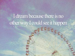 dream because there is no other way I could see it happen.