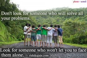 Don't look for someone who will solve all your problems. Look for ...