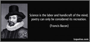 Science is the labor and handicraft of the mind; poetry can only be ...