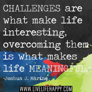Challenges are what make life interesting, overcoming them is what ...
