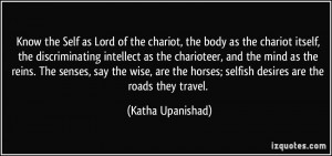 ... horses; selfish desires are the roads they travel. - Katha Upanishad