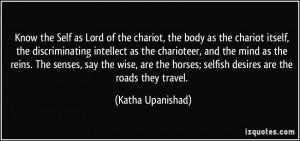 ... horses; selfish desires are the roads they travel. - Katha Upanishad