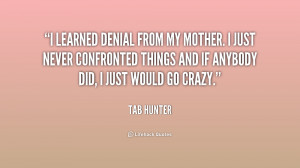 learned denial from my mother. I just never confronted things and if ...