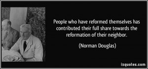 ... full share towards the reformation of their neighbor. - Norman Douglas