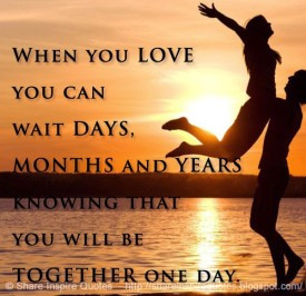 ... wait days, months and years knowing that you will be together one day