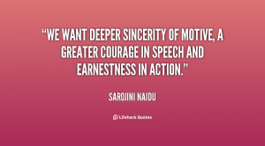 We want deeper sincerity of motive, a greater courage in speech and ...