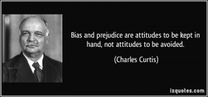 Bias and prejudice are attitudes to be kept in hand, not attitudes to ...