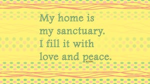My home is my sanctuary. I fill it with love and peace.