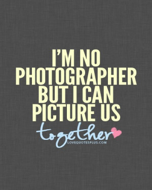 ... Quotes » Sweet » I'm no photographer but I can picture as together