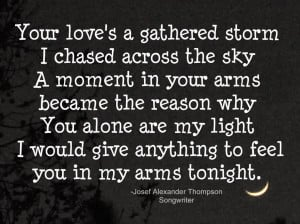 Your love's a gathered storm I chased across the sky A moment in your ...