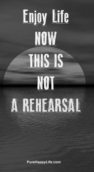 Life Quote: Enjoy life now, this is not a rehearsal