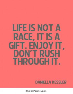 Life is not a race, it is a gift. Enjoy it, don't rush through it ...