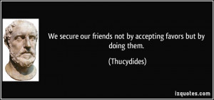 We secure our friends not by accepting favors but by doing them ...
