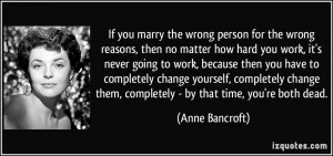 If you marry the wrong person for the wrong reasons, then no matter ...